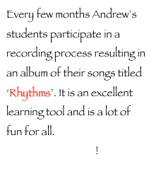Every few months Andrew's students participate in a recording process resulting in an album of their songs titled 'Rhythms'. It is an excellent learning tool and is a lot of fun for all. Sign up now to be on the next release!